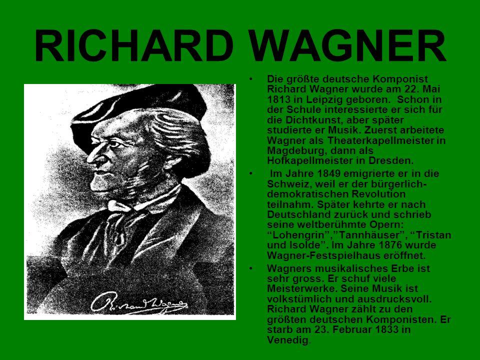 RICHARD WAGNER Die größte deutsche Komponist Richard Wagner wurde am 22. Mai 1813 in Leipzig geboren. Schon in der Schule interessierte er sich für di