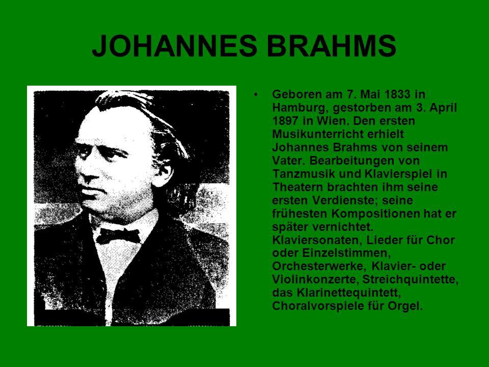 JOHANNES BRAHMS Geboren am 7. Mai 1833 in Hamburg, gestorben am 3. April 1897 in Wien. Den ersten Musikunterricht erhielt Johannes Brahms von seinem V