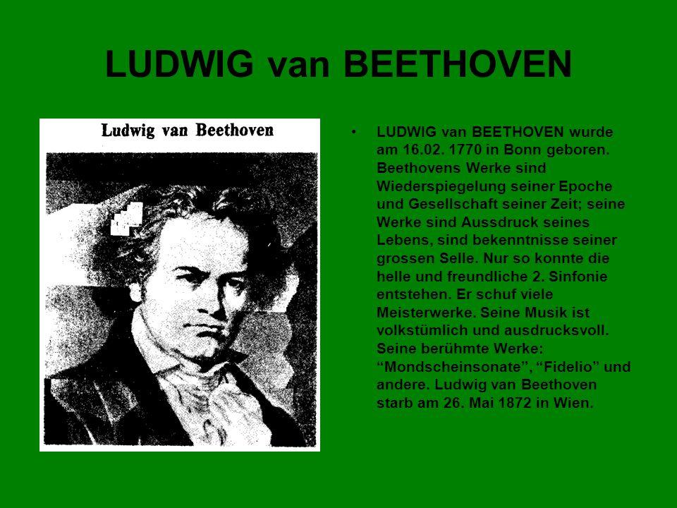LUDWIG van BEETHOVEN LUDWIG van BEETHOVEN wurde am 16.02. 1770 in Bonn geboren. Beethovens Werke sind Wiederspiegelung seiner Epoche und Gesellschaft