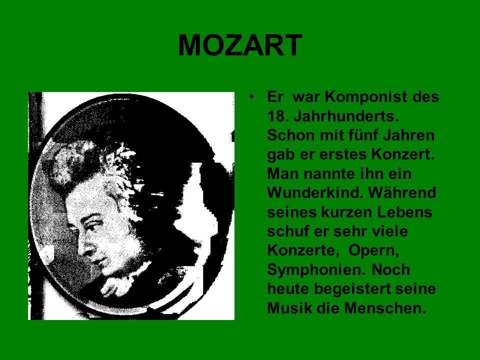 MOZART Er war Komponist des 18. Jahrhunderts. Schon mit fünf Jahren gab er erstes Konzert. Man nannte ihn ein Wunderkind. Während seines kurzen Lebens