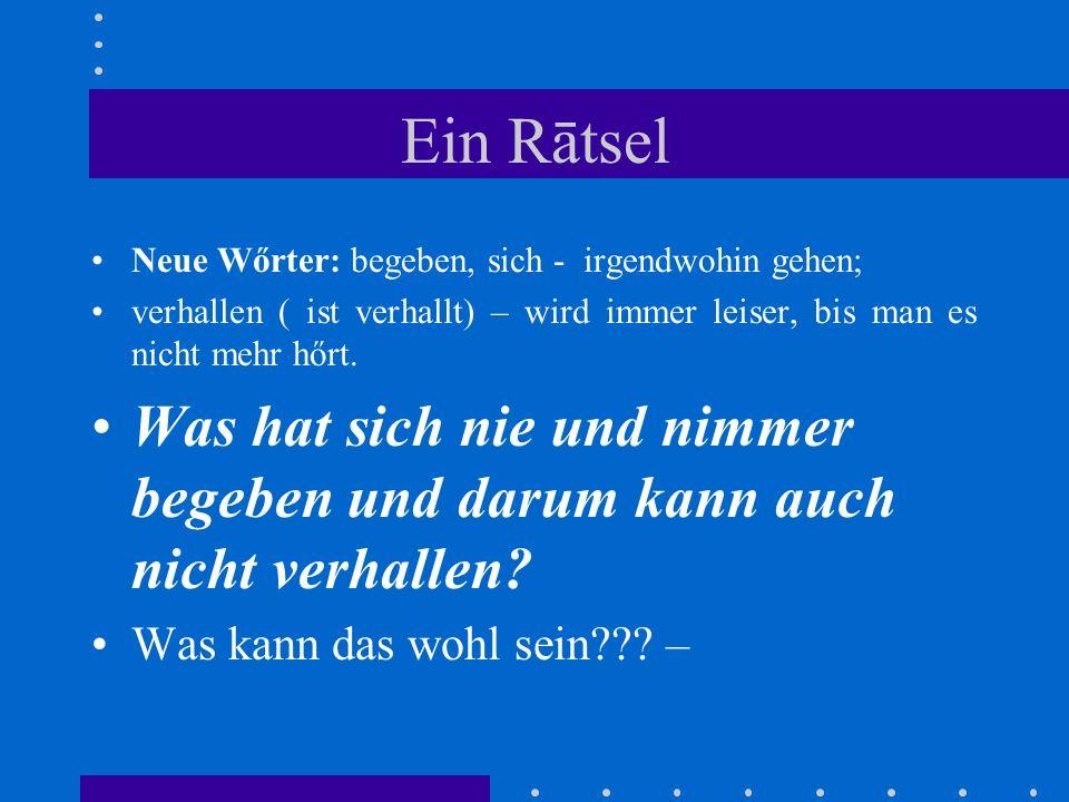 Ein Rātsel Neue Wőrter: begeben, sich - irgendwohin gehen; verhallen ( ist verhallt) – wird immer leiser, bis man es nicht mehr hőrt. Was hat sich nie