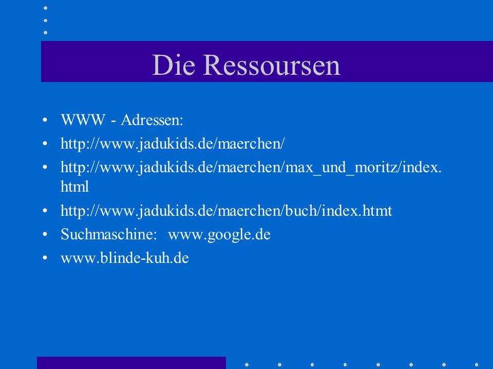 Die Ressoursen WWW - Adressen: http://www.jadukids.de/maerchen/ http://www.jadukids.de/maerchen/max_und_moritz/index. html http://www.jadukids.de/maer