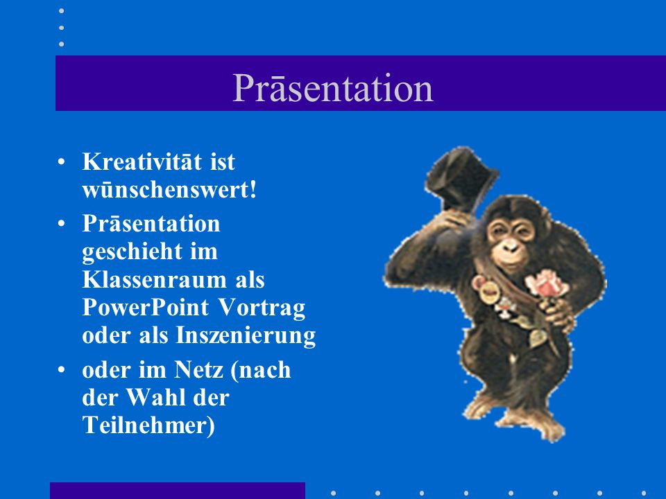 Prāsentation Kreativitāt ist wūnschenswert! Prāsentation geschieht im Klassenraum als PowerPoint Vortrag oder als Inszenierung oder im Netz (nach der