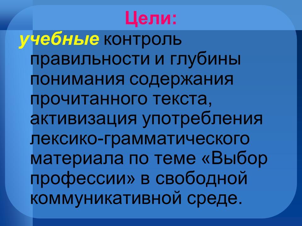 Цели: учебные контроль правильности и глубины понимания содержания прочитанного текста, активизация употребления лексико-грамматического материала по