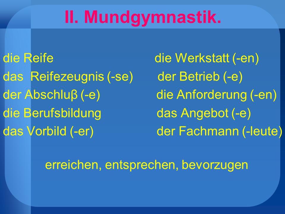 II. Mundgymnastik. die Reife die Werkstatt (-en) das Reifezeugnis (-se) der Betrieb (-e) der Abschluβ (-e) die Anforderung (-en) die Berufsbildung das