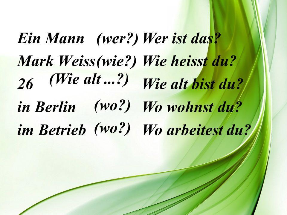 Ein Mann Mark Weiss 26 in Berlin im Betrieb (wer?) (wie?) Wer ist das? Wie heisst du? Wie alt bist du? Wo wohnst du? Wo arbeitest du? (Wie alt...?) (w