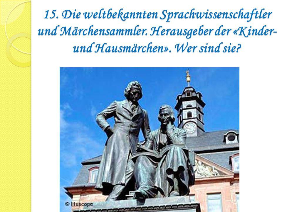 15. Die weltbekannten Sprachwissenschaftler und Märchensammler. Herausgeber der «Kinder- und Hausmärchen». Wer sind sie?