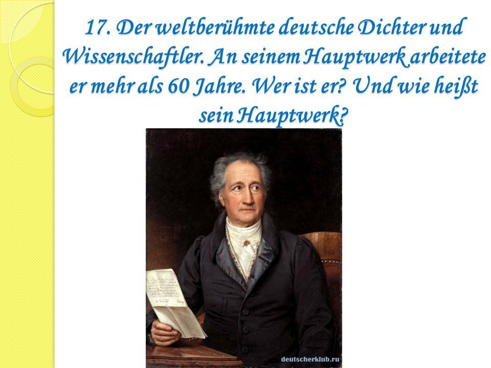 17. Der weltberühmte deutsche Dichter und Wissenschaftler. An seinem Hauptwerk arbeitete er mehr als 60 Jahre. Wer ist er? Und wie heißt sein Hauptwer