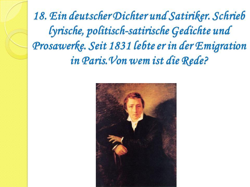 18. Ein deutscher Dichter und Satiriker. Schrieb lyrische, politisch-satirische Gedichte und Prosawerke. Seit 1831 lebte er in der Emigration in Paris