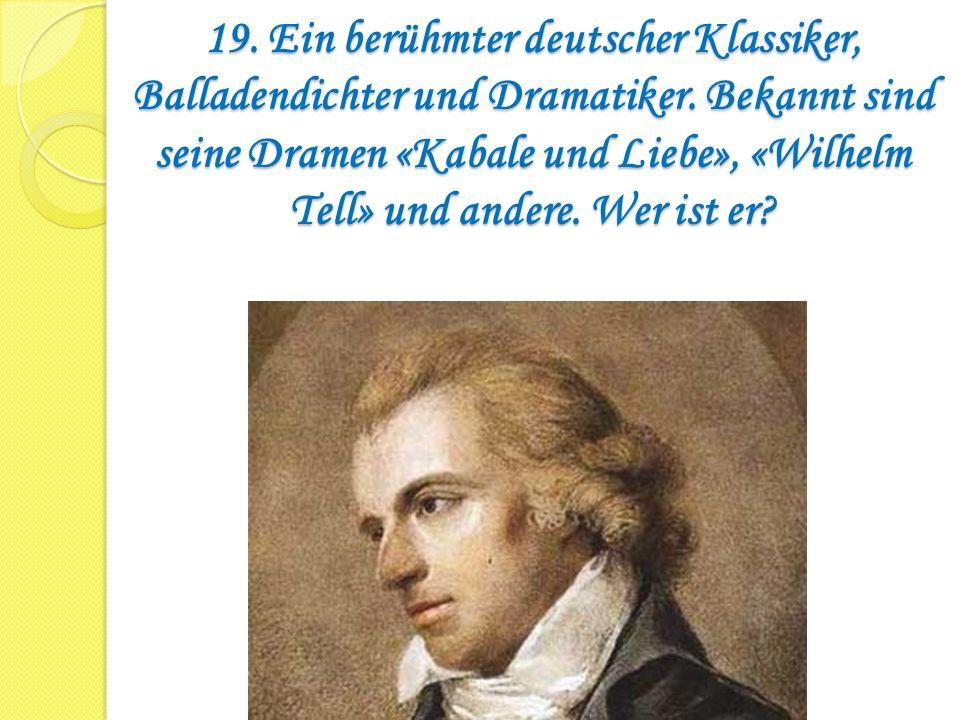 19. Ein berühmter deutscher Klassiker, Balladendichter und Dramatiker. Bekannt sind seine Dramen «Kabale und Liebe», «Wilhelm Tell» und andere. Wer is