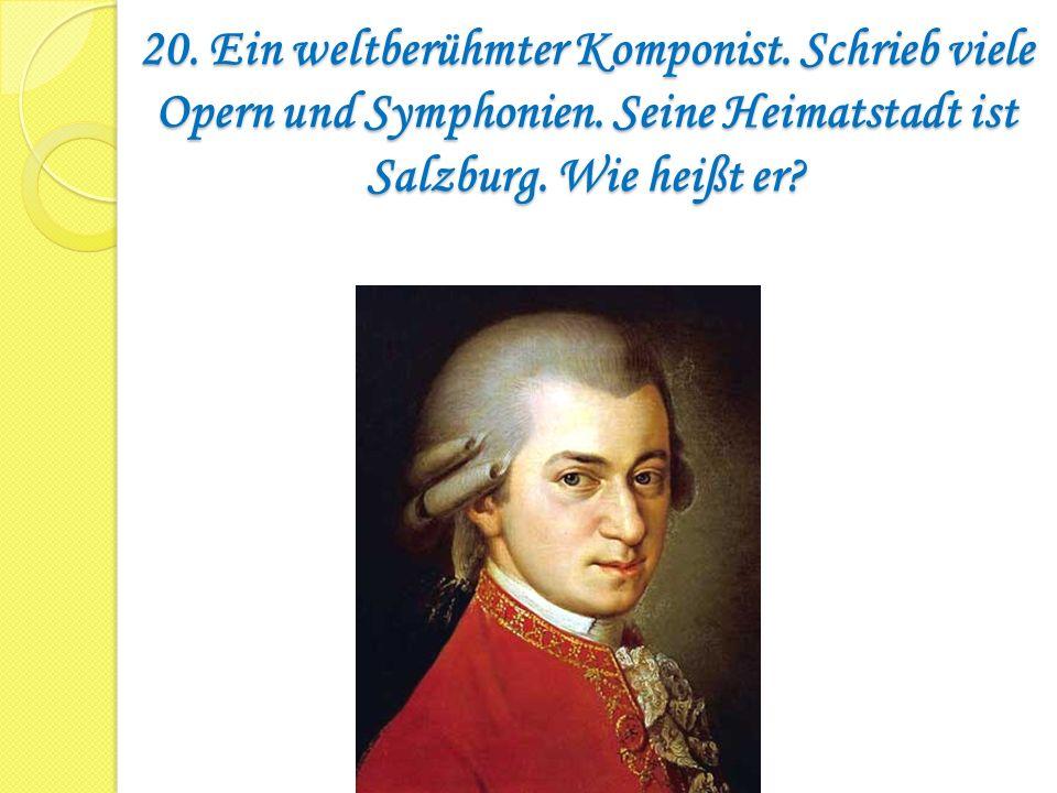 20. Ein weltberühmter Komponist. Schrieb viele Opern und Symphonien. Seine Heimatstadt ist Salzburg. Wie heißt er?