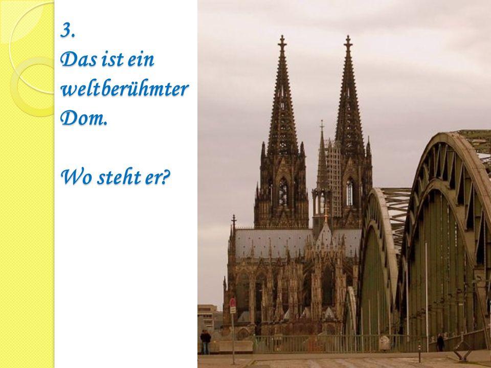 3. Das ist ein weltberühmter Dom. Wo steht er?