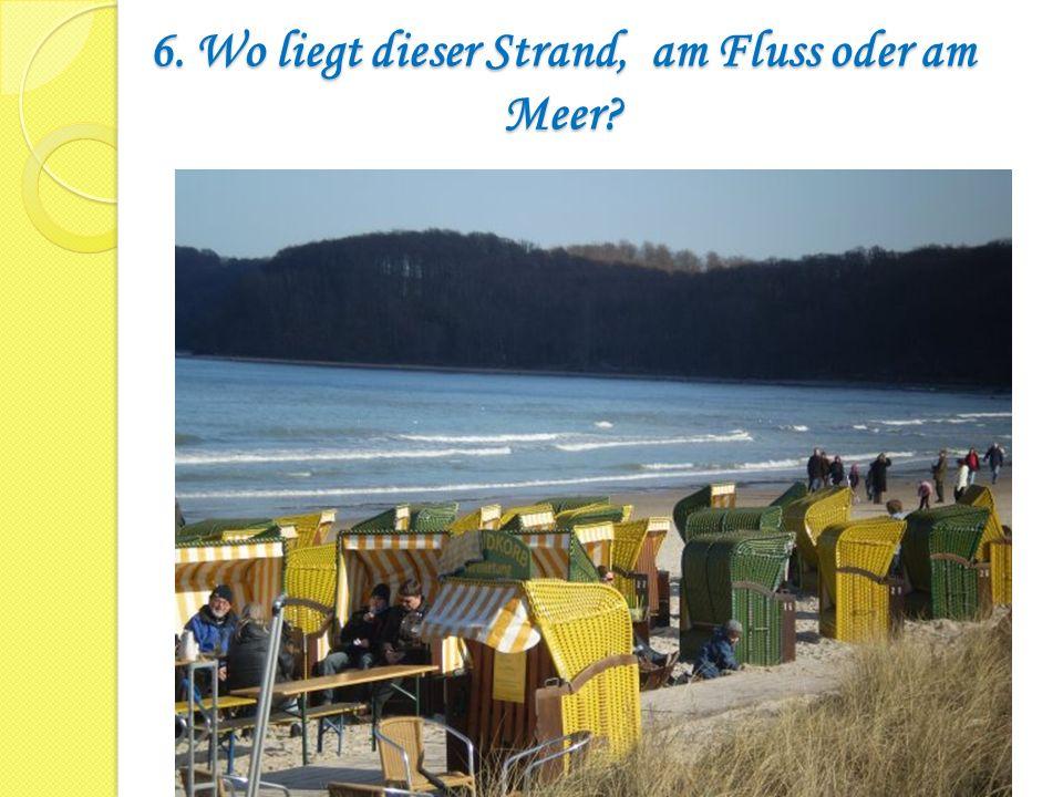6. Wo liegt dieser Strand, am Fluss oder am Meer?