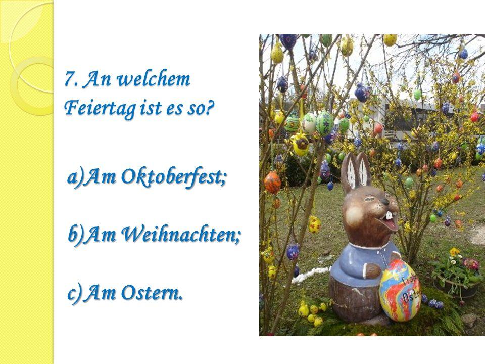 7. An welchem Feiertag ist es so? a)Am Oktoberfest; b)Am Weihnachten; c)Am Ostern.