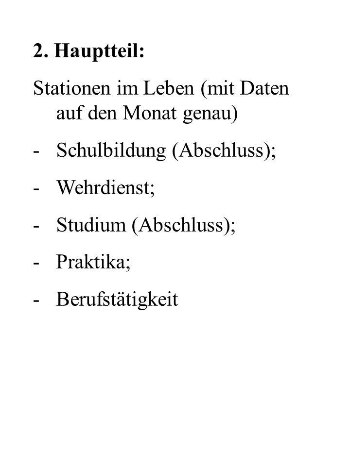 2. Hauptteil: Stationen im Leben (mit Daten auf den Monat genau) -Schulbildung (Abschluss); -Wehrdienst; -Studium (Abschluss); -Praktika; -Berufstätig