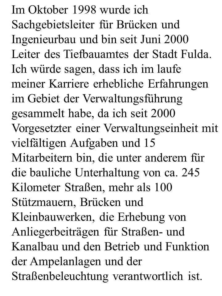 Im Oktober 1998 wurde ich Sachgebietsleiter für Brücken und Ingenieurbau und bin seit Juni 2000 Leiter des Tiefbauamtes der Stadt Fulda. Ich würde sag