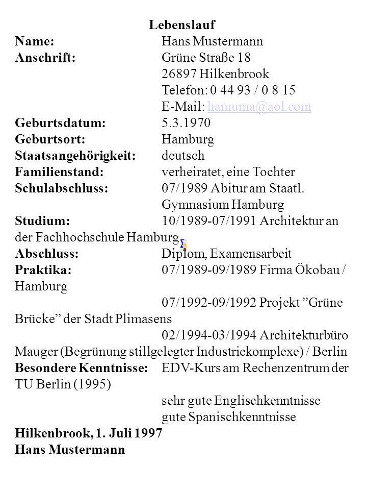 Lebenslauf Name:Hans Mustermann Anschrift:Grüne Straße 18 26897 Hilkenbrook Telefon: 0 44 93 / 0 8 15 E-Mail: hamuma@aol.comhamuma@aol.com Geburtsdatu