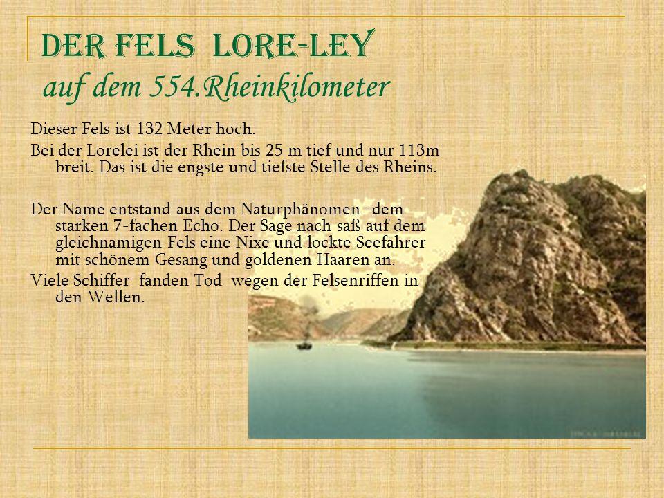Dieser Fels ist 132 Meter hoch. Bei der Lorelei ist der Rhein bis 25 m tief und nur 113m breit. Das ist die engste und tiefste Stelle des Rheins. Der
