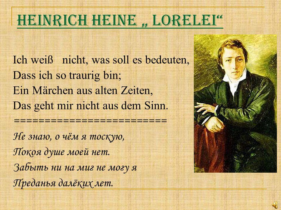 Heinrich Heine Lorelei Ich weiß nicht, was soll es bedeuten, Dass ich so traurig bin; Ein Märchen aus alten Zeiten, Das geht mir nicht aus dem Sinn. =