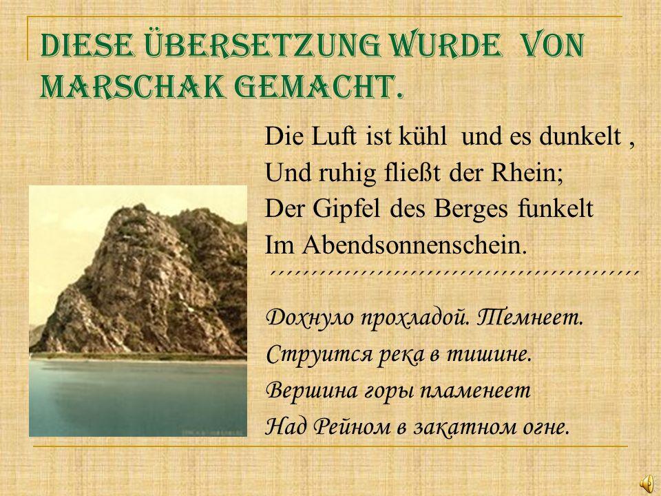 Diese Übersetzung wurde von Marschak gemacht. Die Luft ist kühl und es dunkelt, Und ruhig fließt der Rhein; Der Gipfel des Berges funkelt Im Abendsonn