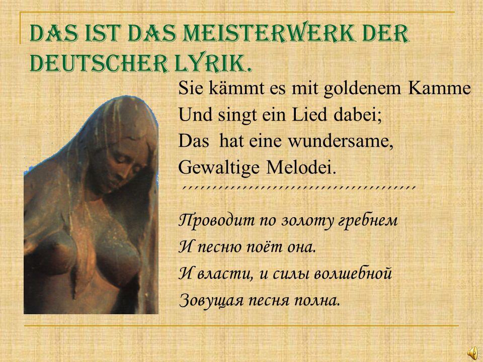 Das ist das Meisterwerk der deutscher Lyrik. Sie kämmt es mit goldenem Kamme Und singt ein Lied dabei; Das hat eine wundersame, Gewaltige Melodei. ´´´