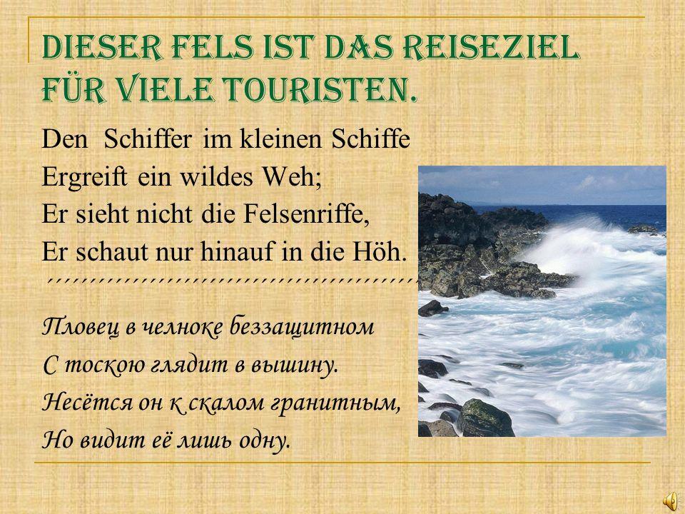 Dieser Fels ist das Reiseziel für viele Touristen. Den Schiffer im kleinen Schiffe Ergreift ein wildes Weh; Er sieht nicht die Felsenriffe, Er schaut