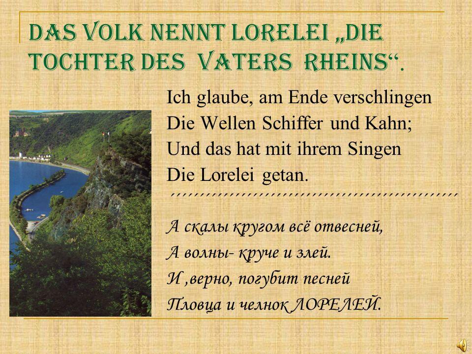Das Volk nennt Lorelei die Tochter des Vaters Rheins. Ich glaube, am Ende verschlingen Die Wellen Schiffer und Kahn; Und das hat mit ihrem Singen Die