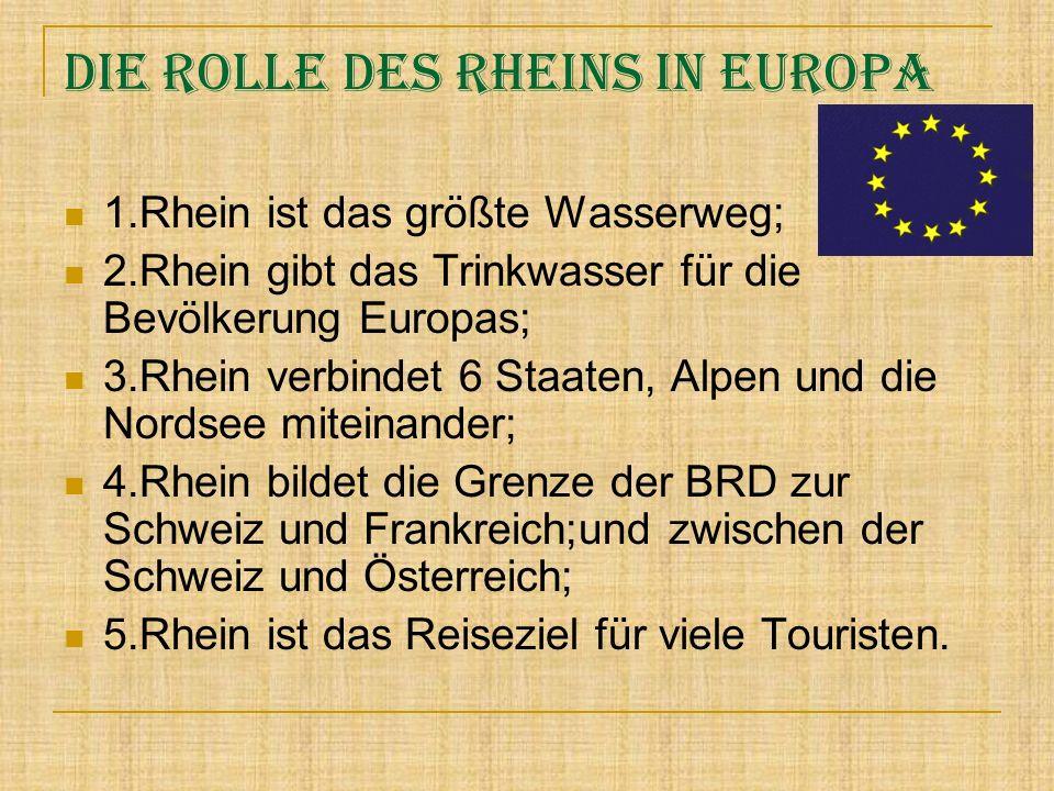Die Rolle des Rheins in Europa 1.Rhein ist das größte Wasserweg; 2.Rhein gibt das Trinkwasser für die Bevölkerung Europas; 3.Rhein verbindet 6 Staaten