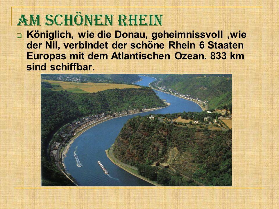 Am schönen Rhein Königlich, wie die Donau, geheimnissvoll,wie der Nil, verbindet der schöne Rhein 6 Staaten Europas mit dem Atlantischen Ozean. 833 km