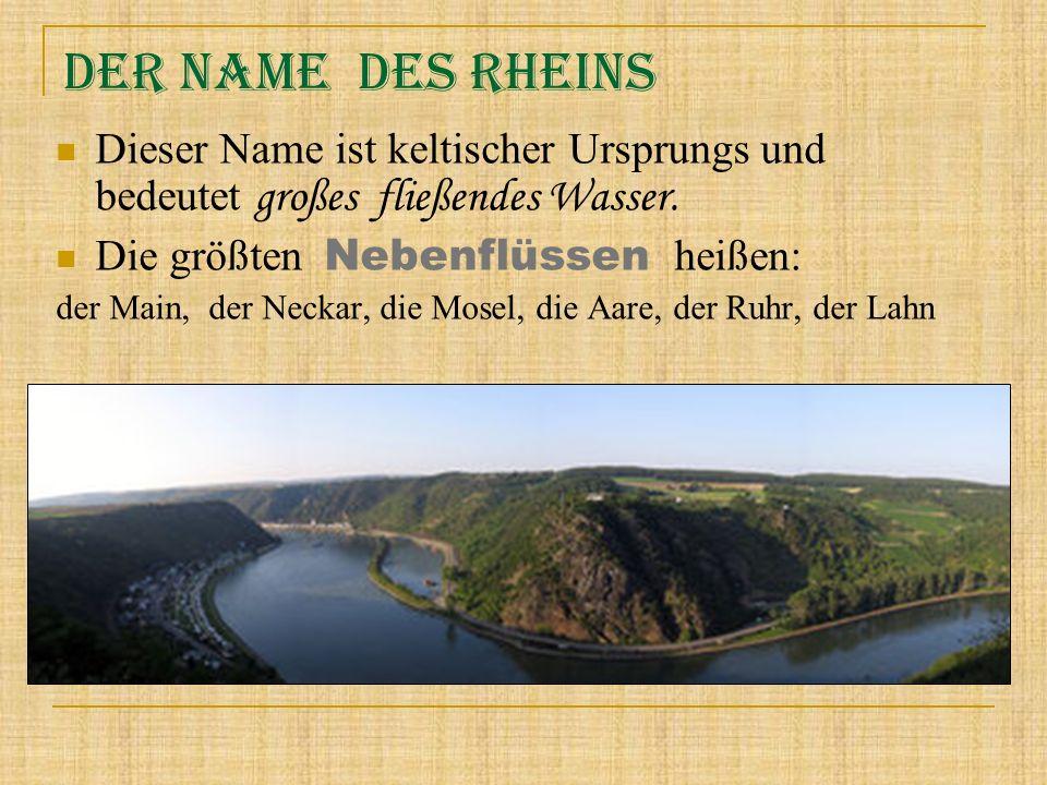 Der Name des Rheins Dieser Name ist keltischer Ursprungs und bedeutet großes fließendes Wasser. Die größten Nebenflüssen h eißen: der Main, der Neckar