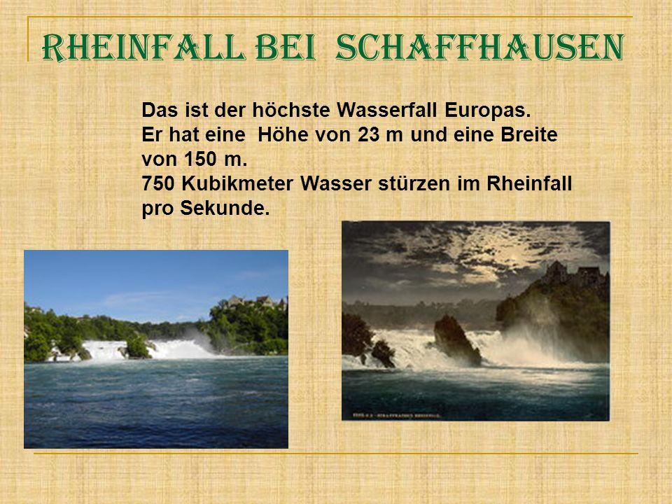 Rheinfall bei Schaffhausen Das ist der höchste Wasserfall Europas. Er hat eine Höhe von 23 m und eine Breite von 150 m. 750 Kubikmeter Wasser stürzen