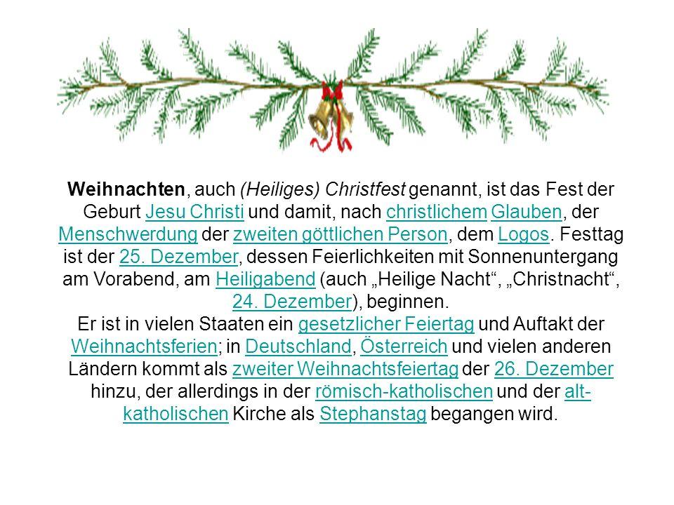 Weihnachten, auch (Heiliges) Christfest genannt, ist das Fest der Geburt Jesu Christi und damit, nach christlichem Glauben, der Menschwerdung der zwei