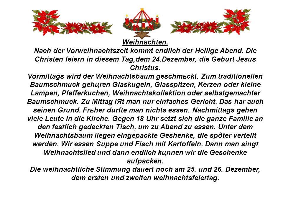 Weihnachten. Nach der Vorweihnachtszeit kommt endlich der Heilige Abend. Die Christen feiern in diesem Tag,dem 24.Dezember, die Geburt Jesus Christus.