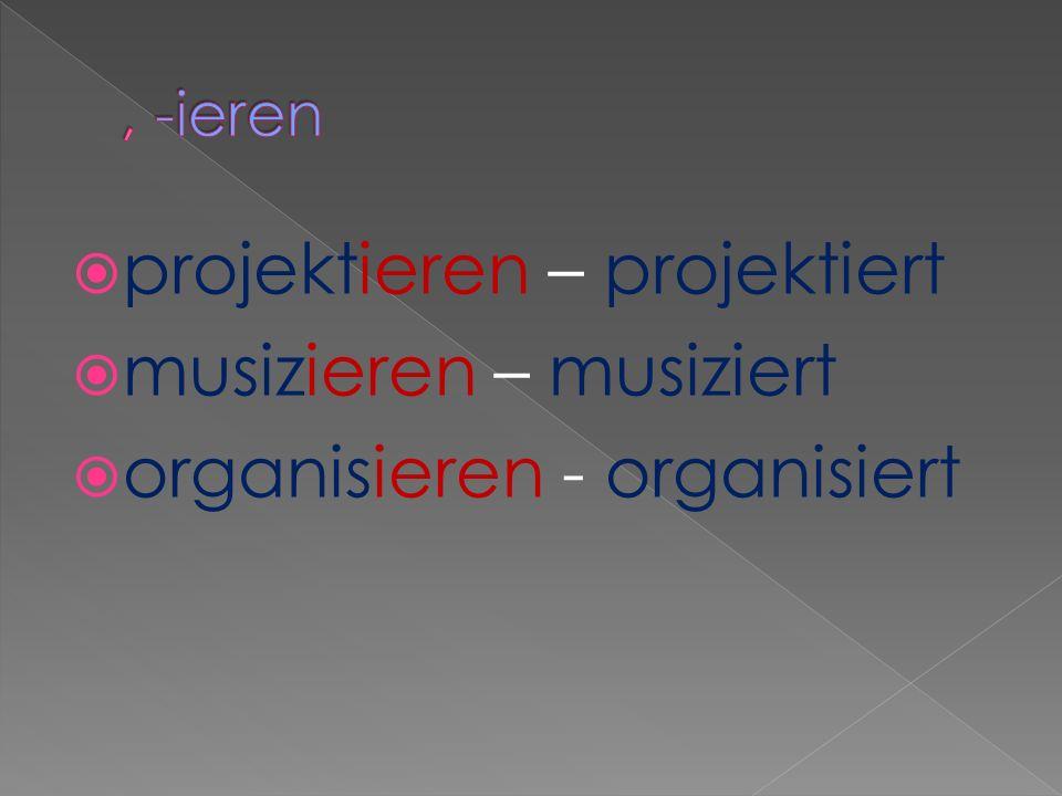 projektieren – projektiert musizieren – musiziert organisieren - organisiert