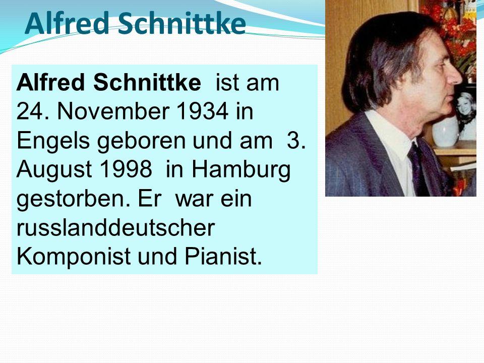 Alfred Schnittke Alfred Schnittke ist am 24. November 1934 in Engels geboren und am 3. August 1998 in Hamburg gestorben. Er war ein russlanddeutscher