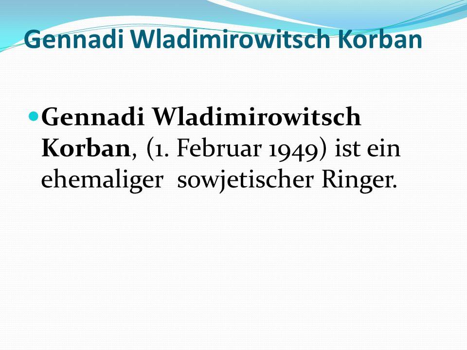 Gennadi Wladimirowitsch Korban Gennadi Wladimirowitsch Korban, (1. Februar 1949) ist ein ehemaliger sowjetischer Ringer.
