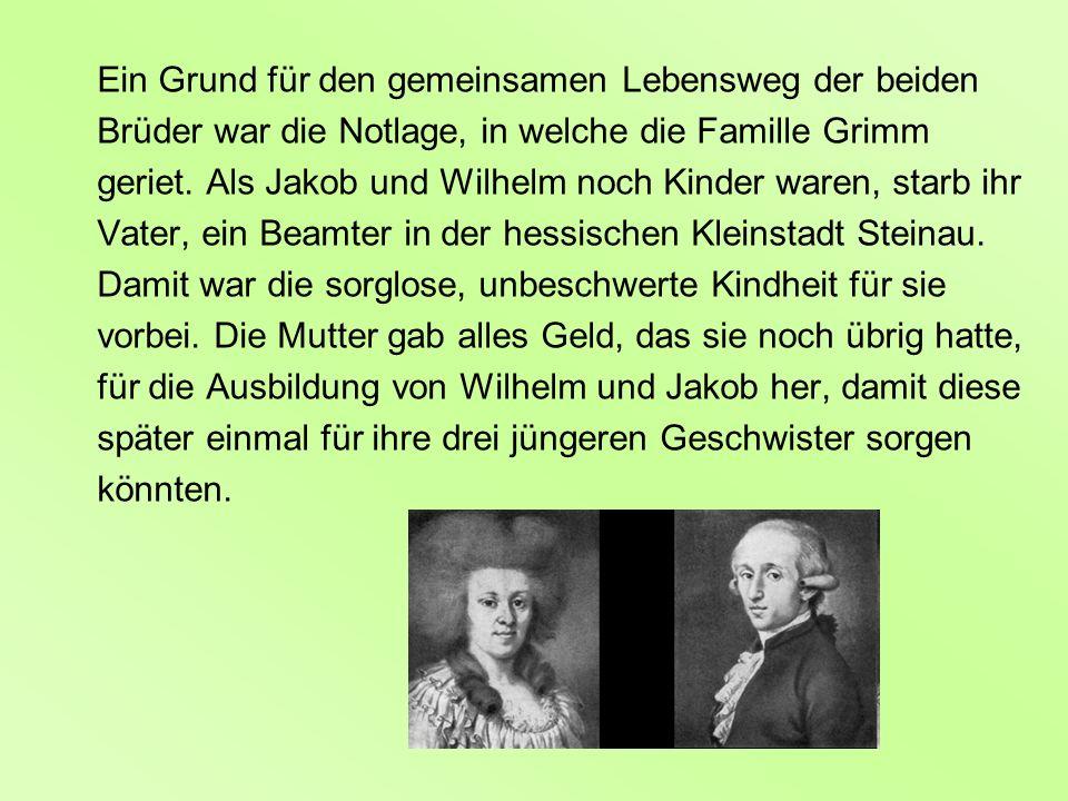 Ein Grund für den gemeinsamen Lebensweg der beiden Brüder war die Notlage, in welche die Famille Grimm geriet. Als Jakob und Wilhelm noch Kinder waren