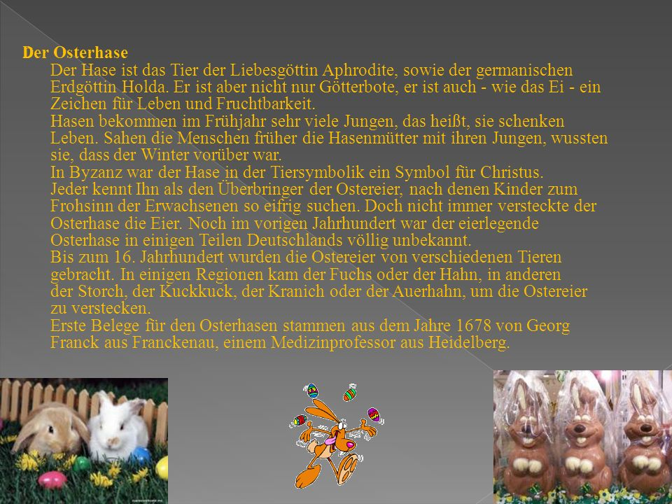 D er Osterhase Der Hase ist das Tier der Liebesgöttin Aphrodite, sowie der germanischen Erdgöttin Holda. Er ist aber nicht nur Götterbote, er ist auch