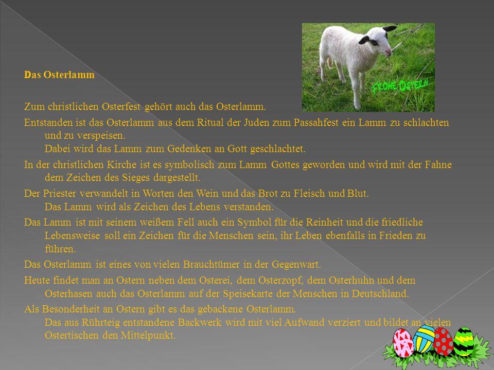 D as Osterlamm Zum christlichen Osterfest gehört auch das Osterlamm. Entstanden ist das Osterlamm aus dem Ritual der Juden zum Passahfest ein Lamm zu