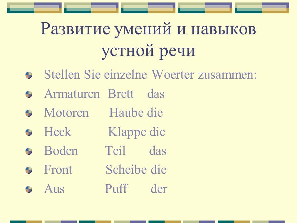 Развитие умений и навыков устной речи Stellen Sie einzelne Woerter zusammen: Armaturen Brett das Motoren Haube die Heck Klappe die Boden Teil das Front Scheibe die Aus Puff der