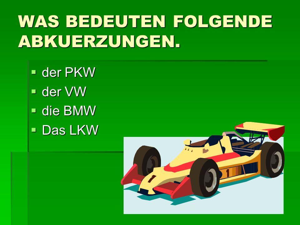 WAS BEDEUTEN FOLGENDE ABKUERZUNGEN. der PKW der PKW der VW der VW die BMW die BMW Das LKW Das LKW
