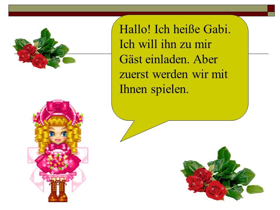 Hallo! Ich heiße Gabi. Ich will ihn zu mir Gäst einladen. Aber zuerst werden wir mit Ihnen spielen.