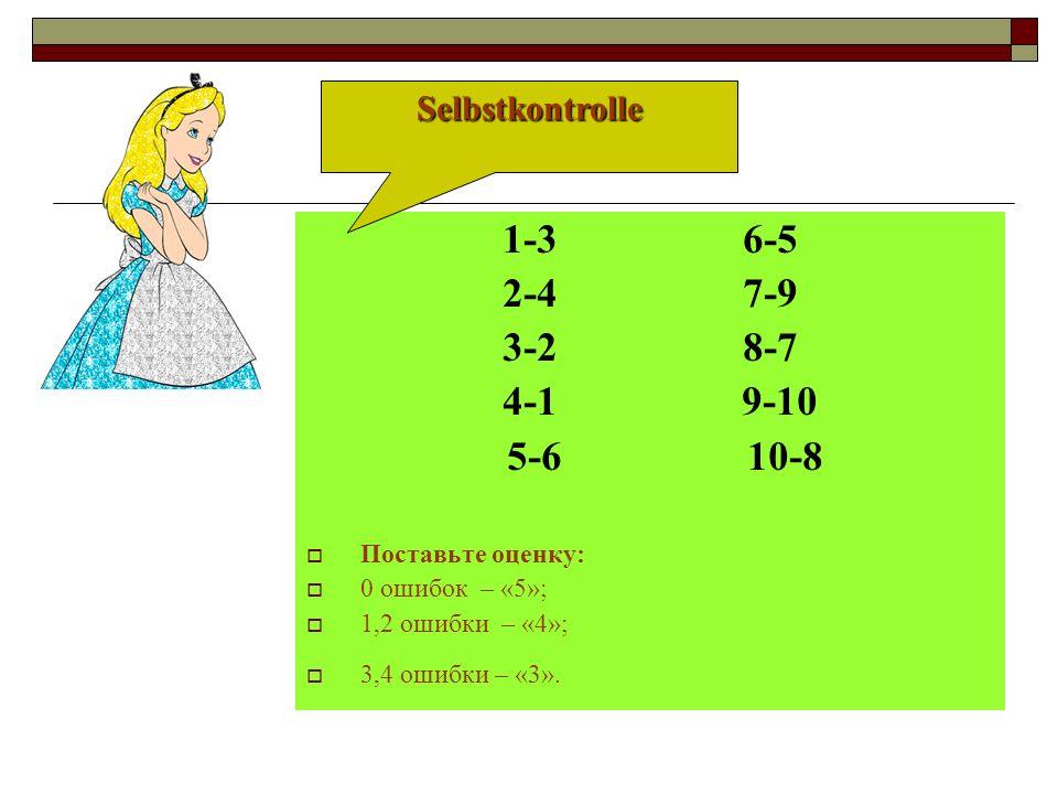 1-3 6-5 2-4 7-9 3-2 8-7 4-1 9-10 5-6 10-8 Поставьте оценку: 0 ошибок – «5»; 1,2 ошибки – «4»; 3,4 ошибки – «3». Selbstkontrolle