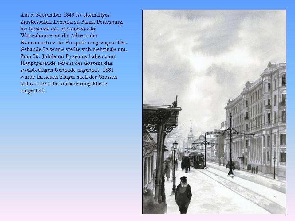 Am 6. September 1843 ist ehemaliges Zarskosselski Lyzeum zu Sankt Petersburg, ins Gebäude des Alexandrowski Waisenhauses an die Adresse der Kamenoostr