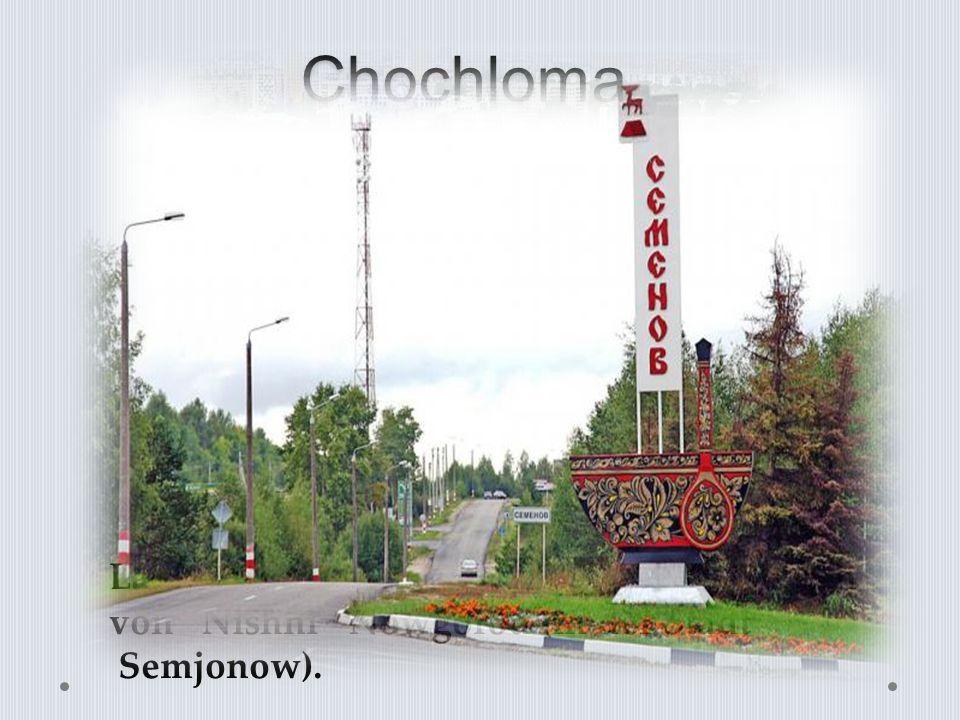 Chochloma Lage der Siedlung Chochloma ist nördlich von Nishni Nowgorod (in der Stadt Semjonow).