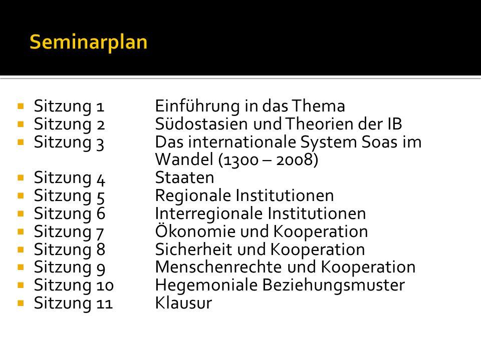 Sitzung 1Einführung in das Thema Sitzung 2Südostasien und Theorien der IB Sitzung 3Das internationale System Soas im Wandel (1300 – 2008) Sitzung 4Sta