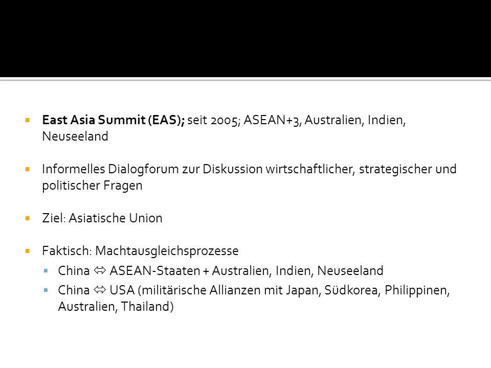 East Asia Summit (EAS); seit 2005; ASEAN+3, Australien, Indien, Neuseeland Informelles Dialogforum zur Diskussion wirtschaftlicher, strategischer und