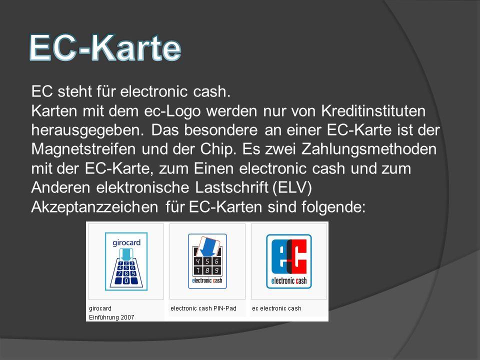 EC steht für electronic cash.Karten mit dem ec-Logo werden nur von Kreditinstituten herausgegeben.