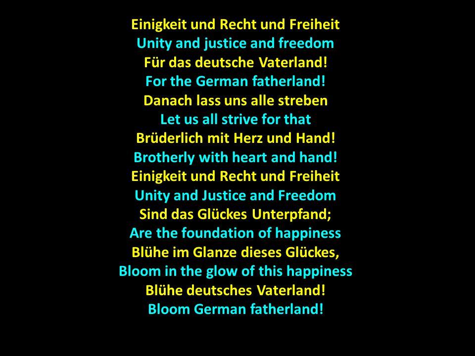Einigkeit und Recht und Freiheit Unity and justice and freedom Für das deutsche Vaterland! For the German fatherland! Danach lass uns alle streben Let