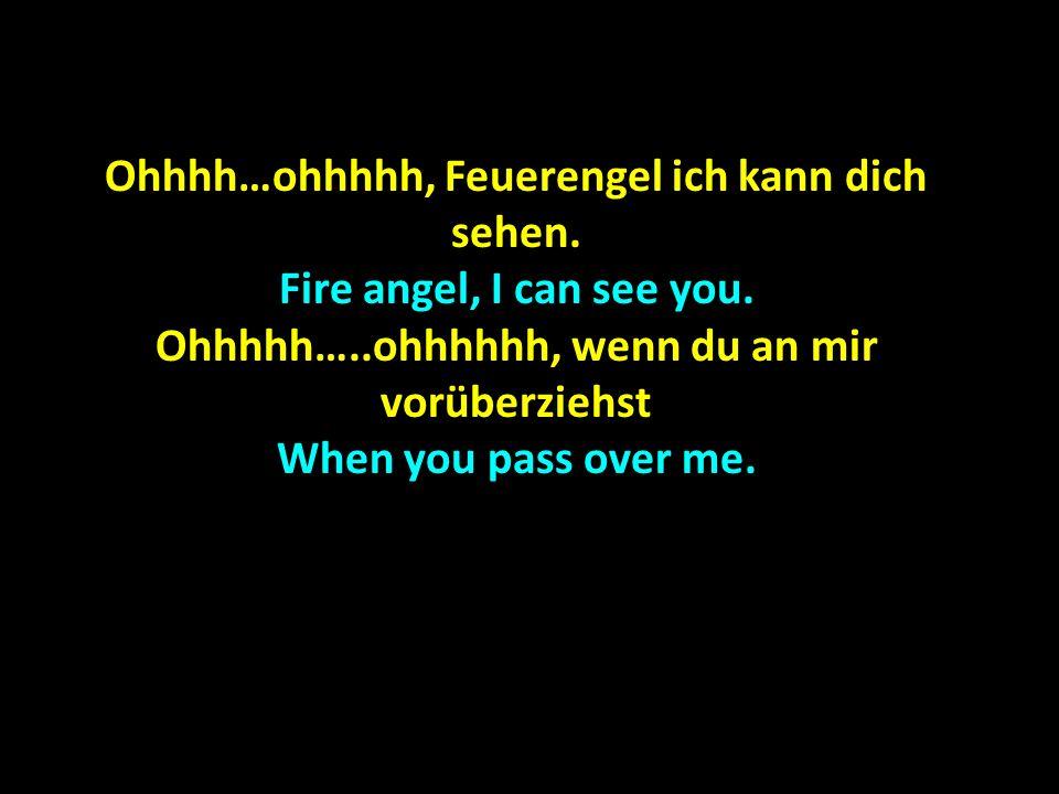 Ohhhh…ohhhhh, Feuerengel ich kann dich sehen. Fire angel, I can see you. Ohhhhh…..ohhhhhh, wenn du an mir vorüberziehst When you pass over me.